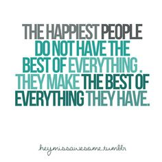 The happiest people do not have the best of everything. They make the best of everything they have.