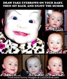 Draw Fake Eyebrows On Your Baby. Hahahaha can't wait to have a baby I can do this too!!!!!!!