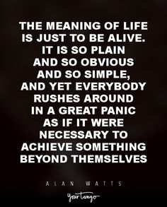 """15 Powerful Alan Watts Quotes Will Make You Rethink Your ENTIRE Life """"The meaning of life is just to be alive. It is so plain and so obvious and so simple, and yet everybody rushes around in a great panic as if it were necessary to achieve something beyond themselves."""""""