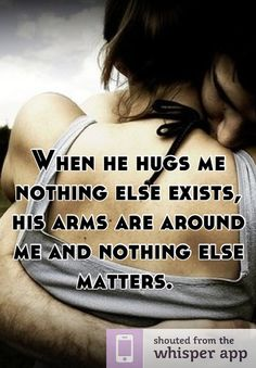 When he hugs me nothing else exists, his arms are around me and nothing else matters.