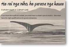 """He rei ngā niho, he parāoa ngā kauae...  Also quoted by """"Paka"""" on the NZ movie - Whalerider."""