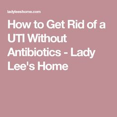 How to Get Rid of a UTI Without Antibiotics - Lady Lee's Home