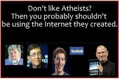 If you don't like Atheists, then maybe you shouldn't be using the internet. Atheists behind all aspects of computing and internet. Or you could just grow up.