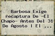 http://tecnoautos.com/wp-content/uploads/imagenes/tendencias/thumbs/barbosa-exige-recaptura-de-el-chapo-antes-del-31-de-agosto-el.jpg Recaptura Del Chapo. Barbosa exige recaptura de ?El Chapo? antes del 31 de agosto | El ..., Enlaces, Imágenes, Videos y Tweets - http://tecnoautos.com/actualidad/recaptura-del-chapo-barbosa-exige-recaptura-de-el-chapo-antes-del-31-de-agosto-el/