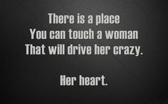 "Quotes:  ""There is a place you can touch a #woman that will drive her crazy:  Her #heart."""