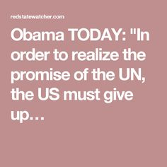 "Obama TODAY: ""In order to realize the promise of the UN, the US must give up…"