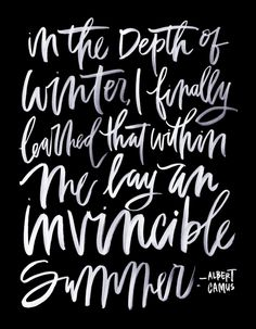 In the depth of winter, I finally learned that within me lay an invincible summer. -Albert Camus