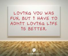 Loving you was fun, but I have to admit loving life is better.