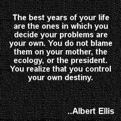 The best years of your life are the ones in which you decide your problems are your own. You do not blame them on your mother, the ecology, or the president. You realize that you control your own destiny. Albert Ellis