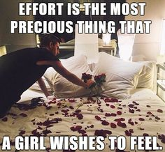 Effort is the most precious thing that a girl wishes to feel.