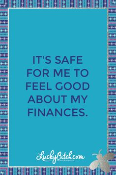 It's safe for me to feel good about my finances.    Read it to yourself and see what comes up for you.     You can also pick a card message for you over at http://www.LuckyBitch.com/card