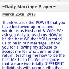 ~Daily Marriage Prayer~       Thank you for the POWER that you have bestowed upon us and within us as Husband & Wife. We ask you daily to teach us HOW to be the best WE that YOU created us to be in our Marriage. Thank you for allowing my spouse to accept me for who I am, and in return, teaching me how to be the best ME I can be. We recognize that we are two totally DIFFERENT individuals with unique gifts that will uplift and grow our married love, but we must first accept our differences…