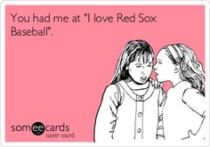 You had me at 'I love Red Sox Baseball'.