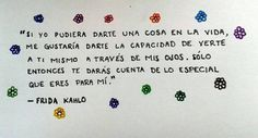 """Frida Kahlo – """"Si yo pudiera darte una cosa en la vida, me gustaría darte la capacidad de verte a ti mismo a través de mis ojos. Sólo entonces te darás cuenta de lo especial que eres para mí."""""""