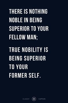 """classy-captain: """"#classyuploads quote by ernest hemingway """"there is nothing noble in being superior to your fellow man; true nobility is being superior to your former self."""" """""""