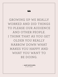 """Growing up we really worked and did things to please our audience and other people. I think that as you get older you really narrow down what makes you happy and what you want to be doing."" - Mary-Kate Olsen"
