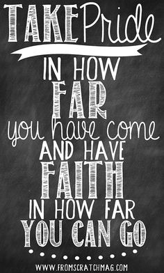 Take pride in how far you have come and faith in how far you can go.  www.fromscratchmag.com