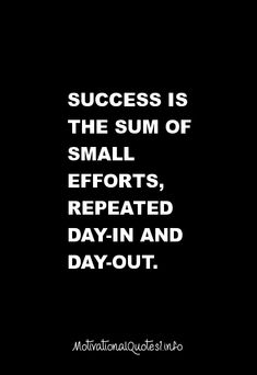 34 Motivational Quotes : Success is the sum of small efforts, repeated day-in and day-out. #motivational