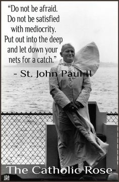"""""""Do not be afraid. Do not be satisfied with mediocrity. Put out into the deep and let down your nets for a catch."""" - St. Pope John Paul II"""