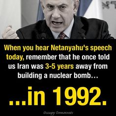 Don't fall for it! Netanyahu is a proven LIAR and WARMONGER. In 2012, spy cables revealed that Mossad, Israel's spy agency, concluded that Iran WAS NOT PRODUCING Nuclear Weapons, despite Netanyahu's hysterical warnings at the UN. Not to mention that in 2002, he lobbied America to invade Iraq, citing Iraq's NON-EXISTENT nuclear weapons program, and said it would have a great positive impact on the Middle East. WRONG, WRONG, and WRONG!