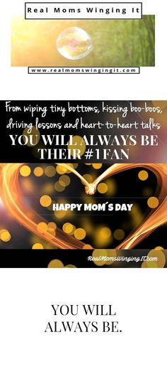 From wiping tiny bottoms, kissing boo-boos, driving lessons and heart-to-heart talks.  You will always be their #1 fan. Mother's Day