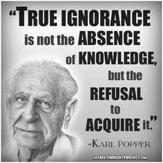 """""""True ignorance is not the absence of knowledge, but the refusal to acquire it"""" - Karl Popper Wise Quotes, Quotable Quotes, Famous Quotes, Great Quotes, Quotes To Live By, Motivational Quotes, Funny Quotes, Inspirational Quotes, Political Quotes"""