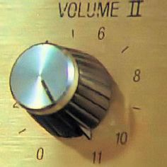 """Why not just make 10 louder and make 10 the loudest?"" ""...But these go to 11."" THIS IS SPINAL TAP"