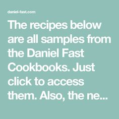 The recipes below are all samples from the Daniel Fast Cookbooks. Just click to access them. Also, the new Daniel Fast papaerback includes a Daniel Fast Cookbook within the book!