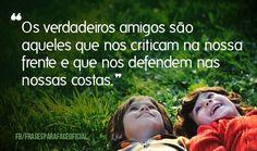 Os verdadeiros amigos são aqueles que nos criticam na nossa frente e que nos defendem nas nossas costas. (Frases para Face)