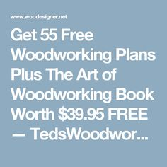 Get 55 Free Woodworking Plans Plus The Art of Woodworking Book Worth $39.95 FREE — TedsWoodworking