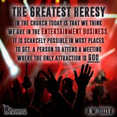 A W Tozer: we think we are in the entertainment ...