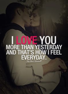 I love you more than yesterday and that's how I feel everyday.