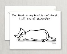 The perfect card for cat lovers, cat owners, cat people and crazy cat ladies. Yes, it's true. There is food in the cat's bowl. But that is not fresh food. The cat only wants the fresh food. ( So he will die. Right here, on the floor. Of starvation.