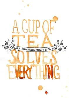 A Cup of Tea...and a chocolate biscuit to dunk...Solves Everything