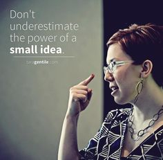 """Don't underestimate the power of a small idea."" - Tara Gentile"