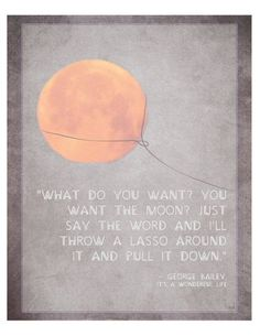 """What do you want? You want the moon? Just say the word and I'll throw a lasso around it and pull it down.""  --George Bailey, ""It's a Wonderful Life"""