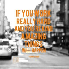 """""""If you work really hard and you're kind, amazing things will happen."""" - Conan O'Brien"""