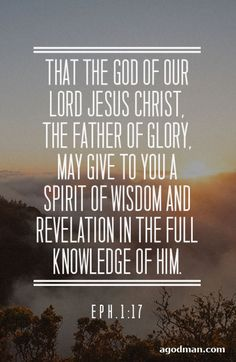 Eph. 1:17 That the God of our Lord Jesus Christ, the Father of glory, may give to you a spirit of wisdom and revelation in the full knowledge of Him. #Bible #Scripture verse, Recovery Version, quoted at www.agodman.com
