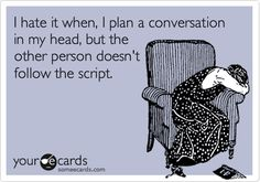 Funny Confession Ecard: I hate it when, I plan a conversation in my head, but the other person doesn't follow the script.