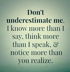 --> Don't underestimate me. I know more than I say, think more than I speak, & notice more than you realize.(the words of a mother) Motivacional Quotes, Quotable Quotes, Wisdom Quotes, True Quotes, Great Quotes, Words Quotes, Quotes To Live By, Funny Quotes, Inspirational Quotes