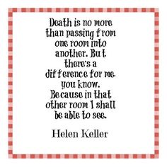 Death is no more than passing from one room into another. But there's a difference for me, you know. Because in that other room I shall be able to see. - Helen Keller
