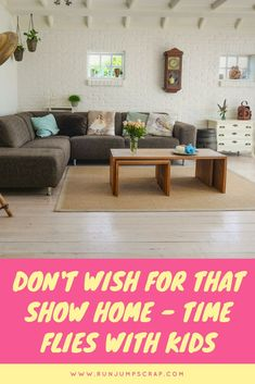 Don't Wish for That Show Home - Time Flies. Kids just equal mess don't they and I'm sure we all freak of a tidy house! Sometimes though we need to stop as that time just flies. Those kids will be grown and it will all be over.