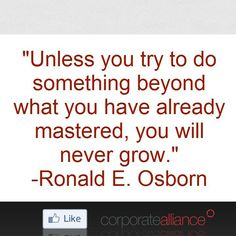 Unless you try to do something beyond what you have already mastered, you will never grow.  -Ronald E. Osborn  #corporatealliance