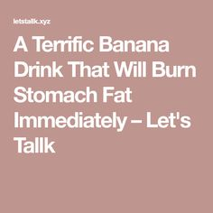A Terrific Banana Drink That Will Burn Stomach Fat Immediately – Let's Tallk