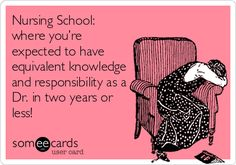 Nursing School: where you're expected to have equivalent knowledge and responsibility as a Dr. in two years or less!