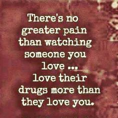 Watching someone you love, love their drugs more than you