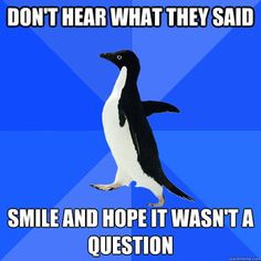 Socially Awkward Penguin - this is how i feel a lot of the time. maybe i can't hear?