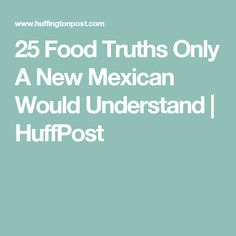 25 Food Truths Only A New Mexican Would Understand | HuffPost