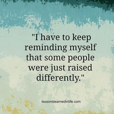 """""""I have to keep reminding myself that some people were just raised differently."""""""