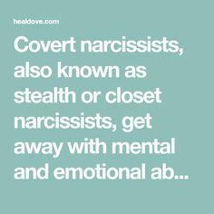 Covert narcissists, also known as stealth or closet narcissists, get away with mental and emotional abuse. They are mastermind manipulators and work behind-the-scenes to control their victim.